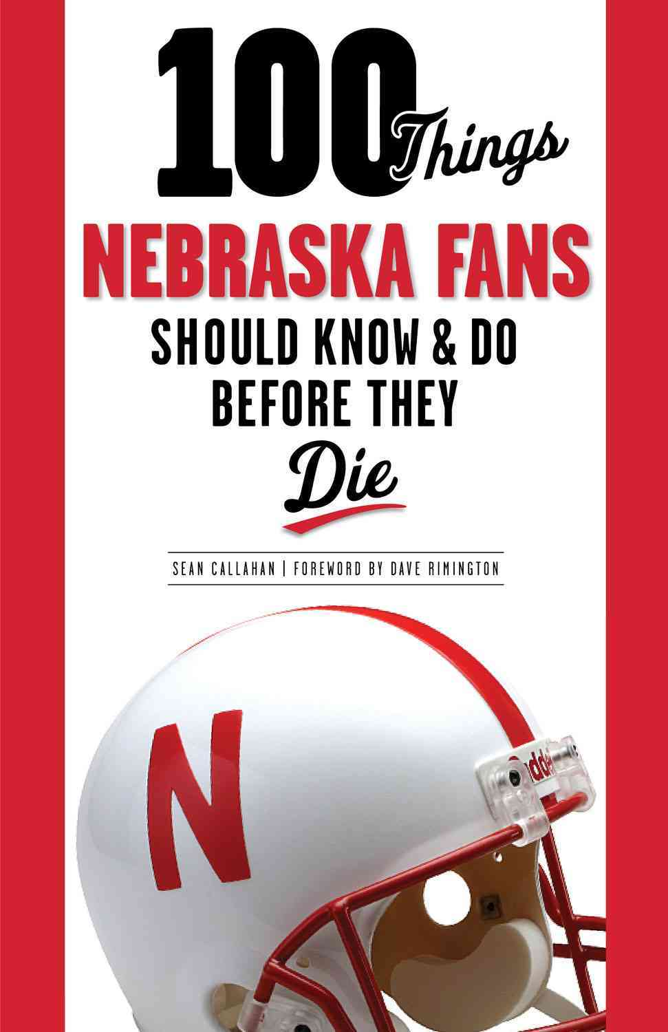 100 Things Nebraska Fans Should Know & Do Before They Die By Callahan, Sean